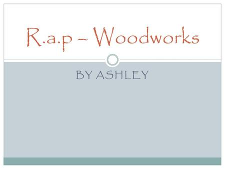 BY ASHLEY R.a.p – Woodworks. Designing During this unit's worth of work, I've learnt that I prefer doing more physical work rather than the designing.