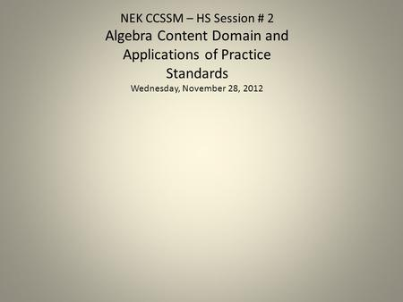 NEK CCSSM – HS Session # 2 Algebra Content Domain and Applications of Practice Standards Wednesday, November 28, 2012.