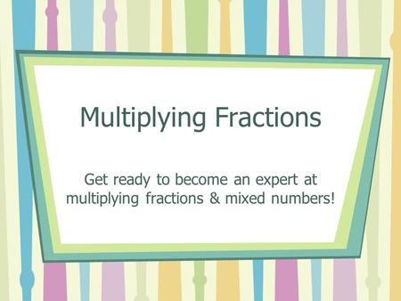 Multiplying Fractions Get ready to become an expert at multiplying fractions & mixed numbers!