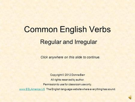 Common English Verbs Regular and Irregular Copyright © 2012 Donna Barr All rights reserved by author. Permission to use for classroom use only. www.ESLAmerica.USwww.ESLAmerica.USThe.
