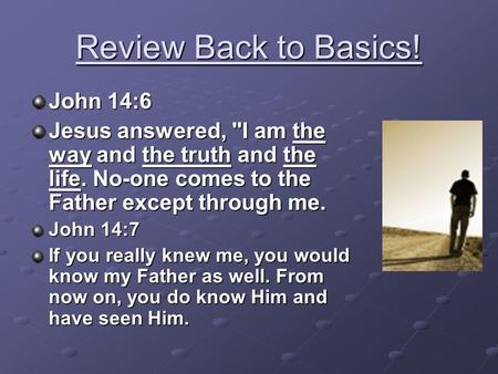 Review Back to Basics! John 14:6 Jesus answered, I am the way and the truth and the life. No-one comes to the Father except through me. John 14:7 If you.