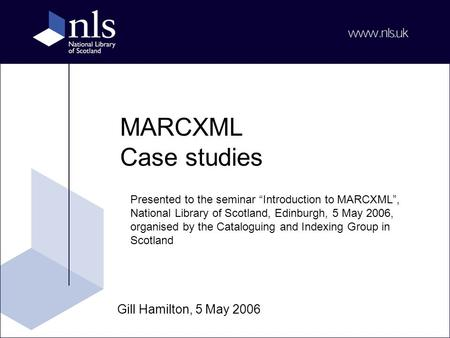 "MARCXML Case studies Gill Hamilton, 5 May 2006 Presented to the seminar ""Introduction to MARCXML"", National Library of Scotland, Edinburgh, 5 May 2006,"