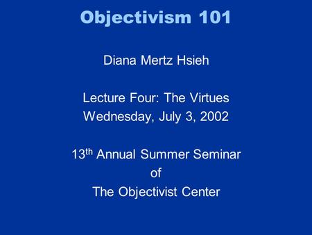Objectivism 101 Diana Mertz Hsieh Lecture Four: The Virtues Wednesday, July 3, 2002 13 th Annual Summer Seminar of The Objectivist Center.