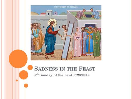 S ADNESS IN THE F EAST 5 th Sunday of the Lent 1728/2012.
