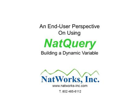 An End-User Perspective On Using NatQuery Building a Dynamic Variable www.natworks-inc.com T. 802 485-6112.
