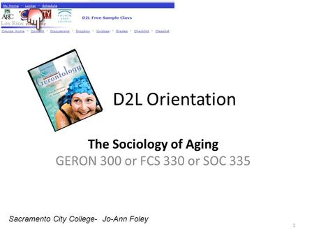 D2L Orientation The Sociology of Aging GERON 300 or FCS 330 or SOC 335 1 Sacramento City College- Jo-Ann Foley.