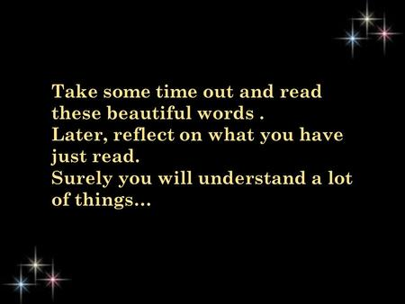 Take some time out and read these beautiful words. Later, reflect on what you have just read. Surely you will understand a lot of things…