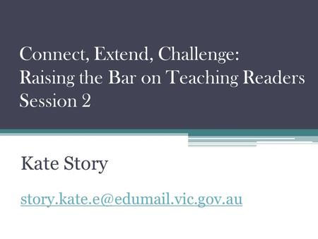 Connect, Extend, Challenge: Raising the Bar on Teaching Readers Session 2 Kate Story