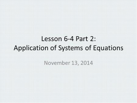 Lesson 6-4 Part 2: Application of Systems of Equations November 13, 2014.