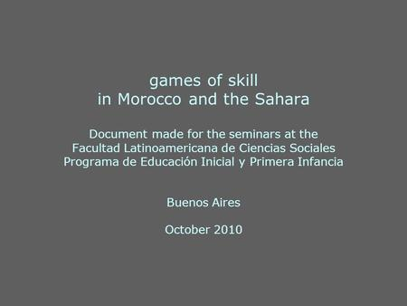 Games of skill in Morocco and the Sahara Document made for the seminars at the Facultad Latinoamericana de Ciencias Sociales Programa de Educación Inicial.