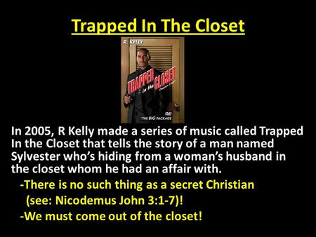 Trapped In The Closet In 2005, R Kelly made a series of music called Trapped In the Closet that tells the story of a man named Sylvester who's hiding from.