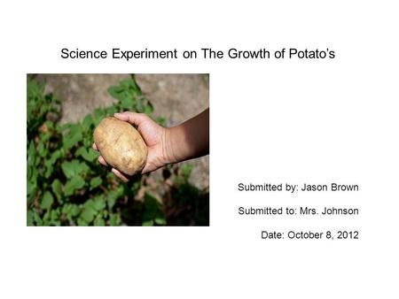 Science Experiment on The Growth of Potato's Submitted by: Jason Brown Submitted to: Mrs. Johnson Date: October 8, 2012.
