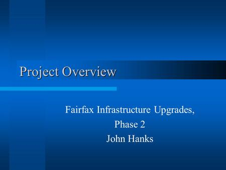 Project Overview Fairfax Infrastructure Upgrades, Phase 2 John Hanks.