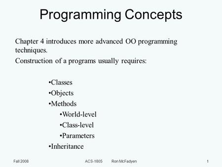 Fall 2008ACS-1805 Ron McFadyen1 Programming Concepts Chapter 4 introduces more advanced OO programming techniques. Construction of a programs usually requires: