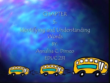 CHAPTER5: Identifying and Understanding Words BY: Annalisa C. Dimeo EDUC 231.