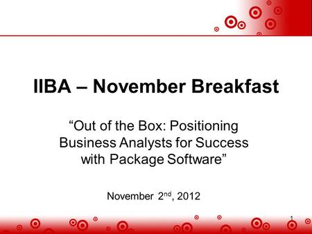 "1 IIBA – November Breakfast ""Out of the Box: Positioning Business Analysts for Success with Package Software"" November 2 nd, 2012 1."