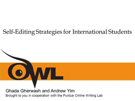 Self-Editing Strategies for International Students Ghada Gherwash and Andrew Yim Brought to you in cooperation with the Purdue Online Writing Lab.