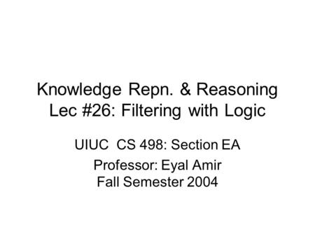 Knowledge Repn. & Reasoning Lec #26: Filtering with Logic UIUC CS 498: Section EA Professor: Eyal Amir Fall Semester 2004.
