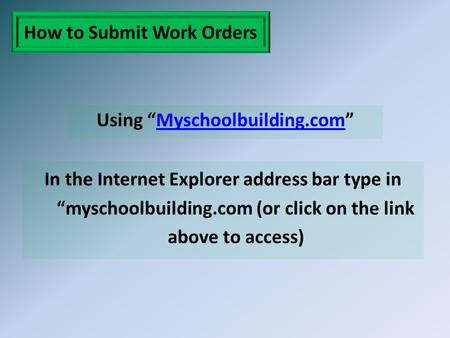"How to Submit Work Orders Using ""Myschoolbuilding.com""Myschoolbuilding.com In the Internet Explorer address bar type in ""myschoolbuilding.com (or click."