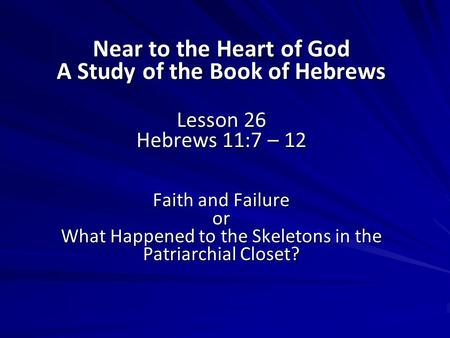 Near to the Heart of God A Study of the Book of Hebrews Lesson 26 Hebrews 11:7 – 12 Faith and Failure or What Happened to the Skeletons in the Patriarchial.