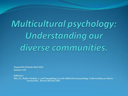 Prepared by Yolanda Abel, Ed.D. January 2008 Reference: Mio, J.S., Barker-Hackett, L., and Tumambing, J. (2006). Multicultural psychology: Understanding.