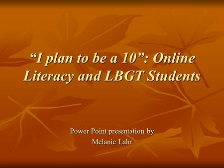 """I plan to be a 10"": Online Literacy and LBGT Students Power Point presentation by Melanie Lahr."