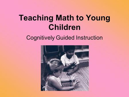 Teaching Math to Young Children Cognitively Guided Instruction.