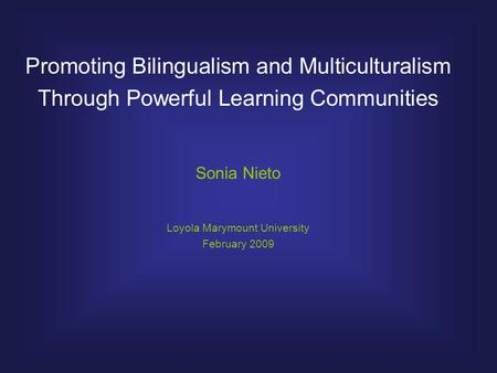 Promoting Bilingualism and Multiculturalism Through Powerful Learning Communities Sonia Nieto Loyola Marymount University February 2009.