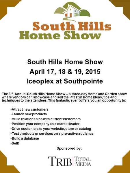 South Hills Home Show April 17, 18 & 19, 2015 Iceoplex at Southpointe The 3 rd Annual South Hills Home Show -- a three-day Home and Garden show where vendors.