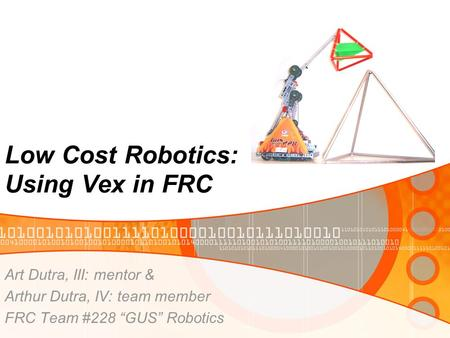 "Low Cost Robotics: Using Vex in FRC Art Dutra, III: mentor & Arthur Dutra, IV: team member FRC Team #228 ""GUS"" Robotics."