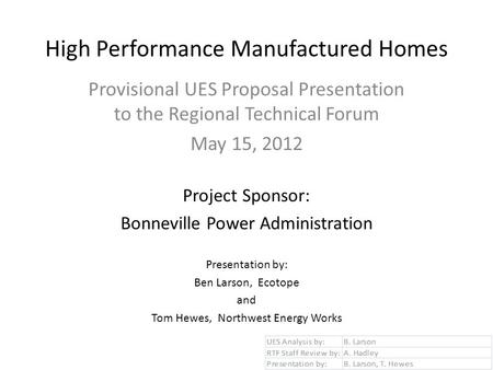 High Performance Manufactured Homes Provisional UES Proposal Presentation to the Regional Technical Forum May 15, 2012 Project Sponsor: Bonneville Power.