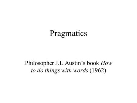Pragmatics Philosopher J.L.Austin's book How to do things with words (1962)