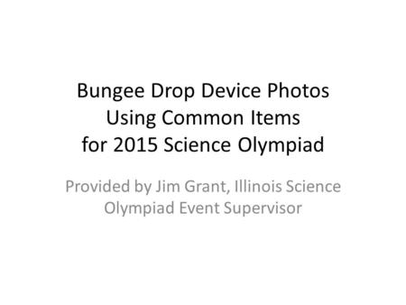 Bungee Drop Device Photos Using Common Items for 2015 Science Olympiad Provided by Jim Grant, Illinois Science Olympiad Event Supervisor.