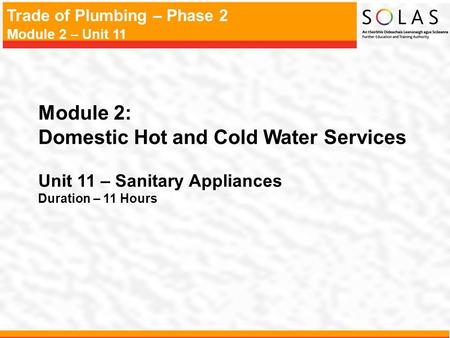 Trade of Plumbing – Phase 2 Module 2 – Unit 11 Module 2: Domestic Hot and Cold Water Services Unit 11 – Sanitary Appliances Duration – 11 Hours.