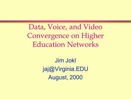 Data, Voice, and Video Convergence on Higher Education Networks Jim Jokl August, 2000.