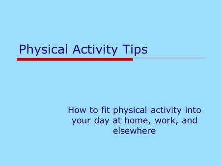 Physical Activity Tips How to fit physical activity into your day at home, work, and elsewhere.
