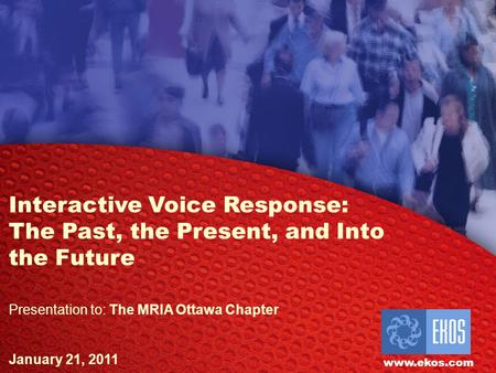 EKOS Research Associates Inc. Interactive Voice Response: The Past, the Present, and Into the Future Presentation to: The MRIA Ottawa Chapter January 21,