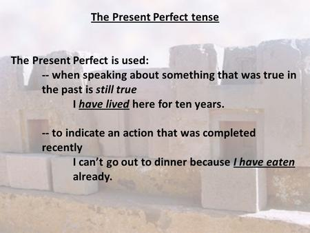 The Present Perfect tense The Present Perfect is used: -- when speaking about something that was true in the past is still true I have lived here for ten.