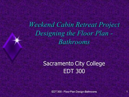 EDT 300 - Floor Plan Design-Bathrooms1 Weekend Cabin Retreat Project Designing the Floor Plan - Bathrooms Sacramento City College EDT 300.
