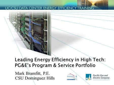 1 Leading Energy Efficiency in High Tech: PG&E's Program & Service Portfolio Mark Bramfitt, P.E. CSU Dominguez Hills.