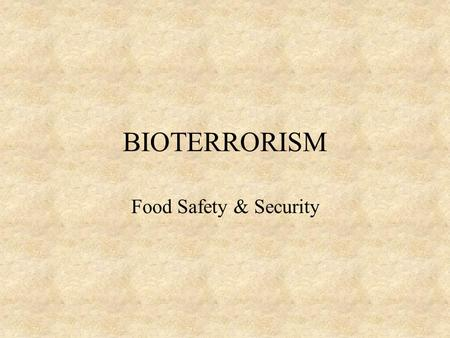 BIOTERRORISM Food Safety & Security Following the terrorist attacks of September 11 th & the subsequent anthrax attacks in the United States.