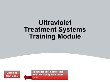 Click For Next Slide To advance this module, click when this icon appears on the slide. Ultraviolet Treatment Systems Training Module.