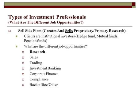 Types of Investment Professionals (What Are The Different Job Opportunities?)  Sell Side Firm (Creates And Sells Proprietary/Primary Research) Clients.
