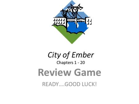 City of Ember Chapters 1 - 20 Review Game READY….GOOD LUCK!