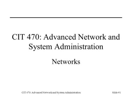 CIT 470: Advanced Network and System AdministrationSlide #1 CIT 470: Advanced Network and System Administration Networks.