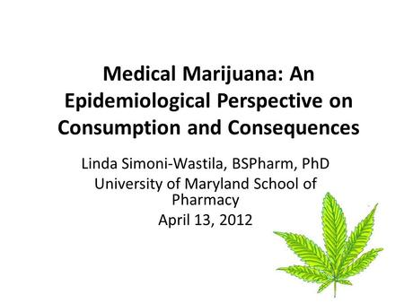Medical Marijuana: An Epidemiological Perspective on Consumption and Consequences Linda Simoni-Wastila, BSPharm, PhD University of Maryland School of Pharmacy.