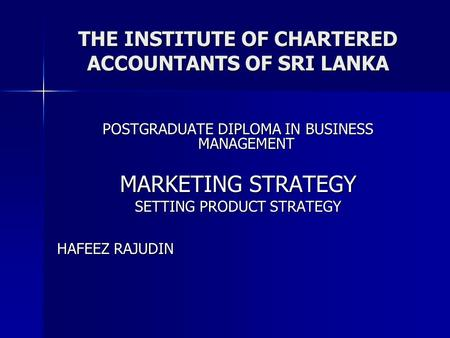 THE INSTITUTE OF CHARTERED ACCOUNTANTS OF SRI LANKA POSTGRADUATE DIPLOMA IN BUSINESS MANAGEMENT MARKETING STRATEGY SETTING PRODUCT STRATEGY HAFEEZ RAJUDIN.