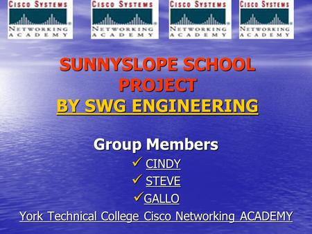 SUNNYSLOPE SCHOOL PROJECT BY SWG ENGINEERING Group Members CINDY CINDY STEVE STEVE GALLO GALLO York Technical College Cisco Networking ACADEMY.