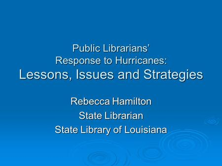 Public Librarians' Response to Hurricanes: Lessons, Issues and Strategies Rebecca Hamilton State Librarian State Library of Louisiana.