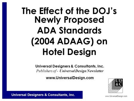 Universal Designers & Consultants, Inc. www.UniversalDesign.com The Effect of the DOJ's Newly Proposed ADA Standards (2004 ADAAG) on Hotel Design Universal.